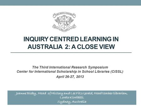 INQUIRY CENTRED LEARNING IN AUSTRALIA 2: A CLOSE VIEW The Third International Research Symposium Center for International Scholarship in School Libraries.