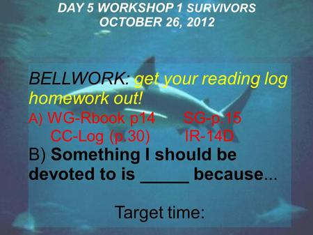 DAY 5 WORKSHOP 1 SURVIVORS OCTOBER 26, 2012 BELLWORK: get your reading log homework out! A) WG-Rbook p14 SG-p.15 CC-Log (p.30) IR-14D B) Something I should.