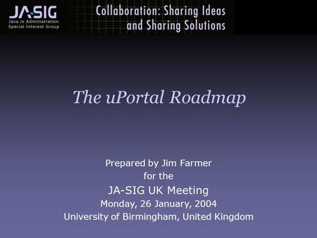 Prepared by Jim Farmer for the JA-SIG UK Meeting Monday, 26 January, 2004 University of Birmingham, United Kingdom The uPortal Roadmap.