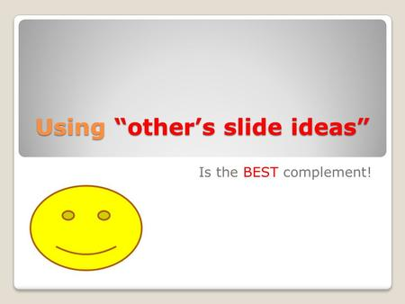 "Using ""other's slide ideas"" Is the BEST complement!"