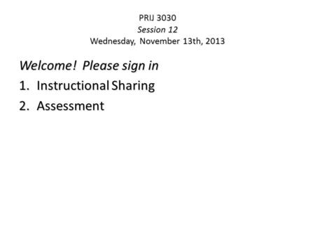 PRIJ 3030 Session 12 Wednesday, November 13th, 2013 Welcome! Please sign in 1.Instructional Sharing 2.Assessment.