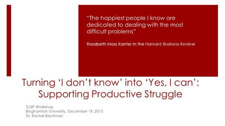 "Turning 'I don't know' into 'Yes, I can': Supporting Productive Struggle TLQP Workshop Binghamton University, December 19, 2015 Dr. Rachel Bachman ""The."