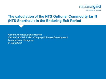 The calculation of the NTS Optional Commodity tariff (NTS Shorthaul) in the Enduring Exit Period Richard Hounslea/Debra Hawkin National Grid NTS, Gas Charging.