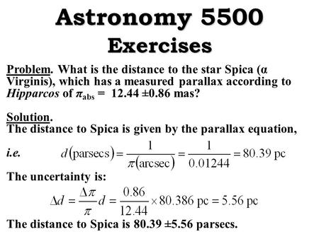 Problem. What is the distance to the star Spica (α Virginis), which has a measured parallax according to Hipparcos of π abs = 12.44 ±0.86 mas? Solution.