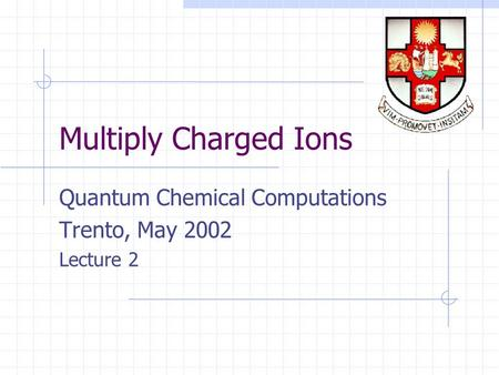 Multiply Charged Ions Quantum Chemical Computations Trento, May 2002 Lecture 2.