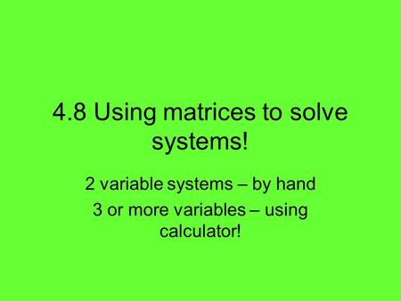 4.8 Using matrices to solve systems! 2 variable systems – by hand 3 or more variables – using calculator!