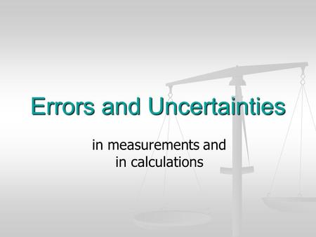 Errors and Uncertainties in measurements and in calculations.