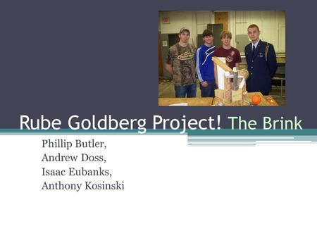 Rube Goldberg Project! The Brink Phillip Butler, Andrew Doss, Isaac Eubanks, Anthony Kosinski.