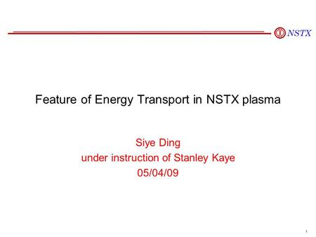 1 Feature of Energy Transport in NSTX plasma Siye Ding under instruction of Stanley Kaye 05/04/09.