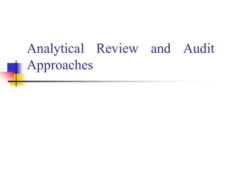 Analytical Review and Audit Approaches. Session Objectives To define analytical review To explain commonly used analytical review procedures and their.
