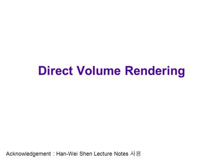 Direct Volume Rendering Acknowledgement : Han-Wei Shen Lecture Notes 사용.