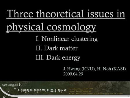 Three theoretical issues in physical cosmology I. Nonlinear clustering II. Dark matter III. Dark energy J. Hwang (KNU), H. Noh (KASI) 2009.04.29 1.