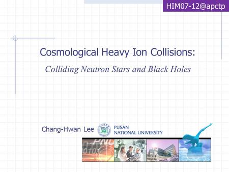 Cosmological Heavy Ion Collisions: Colliding Neutron Stars and Black Holes Chang-Hwan Lee