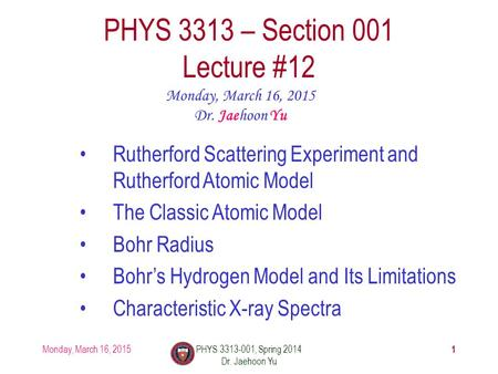 Monday, March 16, 2015PHYS 3313-001, Spring 2014 Dr. Jaehoon Yu 1 PHYS 3313 – Section 001 Lecture #12 Monday, March 16, 2015 Dr. Jaehoon Yu Rutherford.