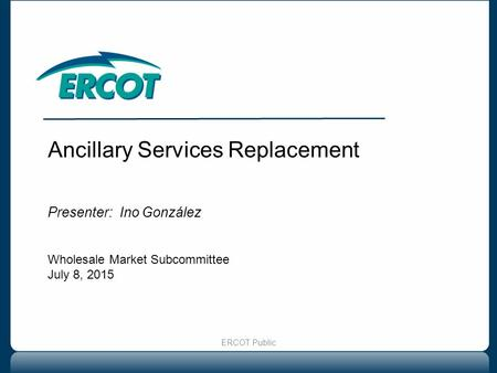 Ancillary Services Replacement Presenter: Ino González Wholesale Market Subcommittee July 8, 2015 ERCOT Public.
