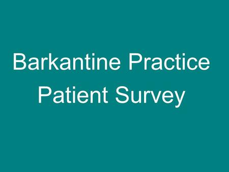 Barkantine Practice Patient Survey. Results Journey so far Jan: survey the practice Feb: meeting to discuss results & action plan 102 respondents Survey.