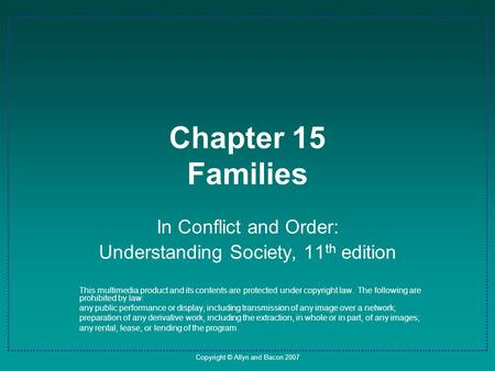 Copyright © Allyn and Bacon 2007 Chapter 15 Families In Conflict and Order: Understanding Society, 11 th edition This multimedia product and its contents.