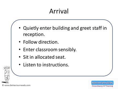 © www.Behaviourneeds.com Arrival Quietly enter building and greet staff in reception. Follow direction. Enter classroom sensibly. Sit in allocated seat.