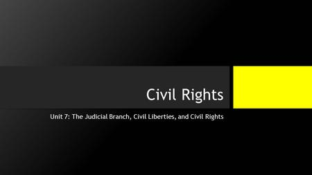 Civil Rights Unit 7: The Judicial Branch, Civil Liberties, and Civil Rights.