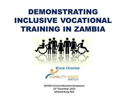 DEMONSTRATING INCLUSIVE VOCATIONAL TRAINING IN ZAMBIA Bruce Chooma SAFOD Inclusive Education Symposium 23 rd November, 2015 Johannesburg, RSA.