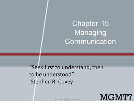 "Chapter 15 Managing Communication © 2015 Cengage Learning MGMT7 ""Seek first to understand, then to be understood"" Stephen R. Covey."