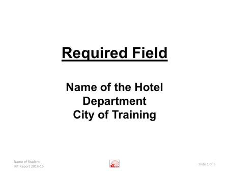 Required Field Name of the Hotel Department City of Training Name of Student IRT Report 2014-15 Slide 1 of 5.