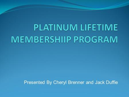 Presented By Cheryl Brenner and Jack Duffie. Platinum Web Page Explaining Platinum Membership Explain Platinum Benefits Pictures of Platinum Events Make.