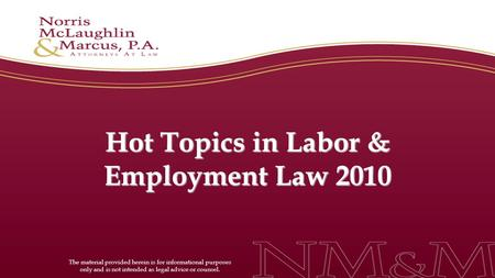 Hot Topics in Labor & Employment Law 2010 The material provided herein is for informational purposes only and is not intended as legal advice or counsel.