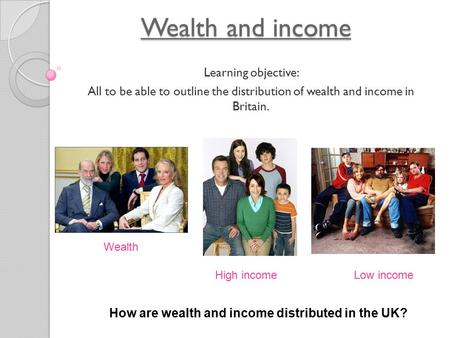 Wealth and income Learning objective: All to be able to outline the distribution of wealth and income in Britain. Wealth High incomeLow income How are.