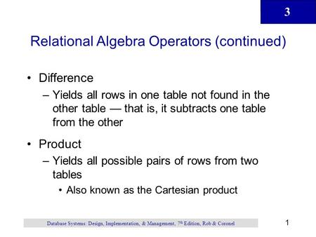 3 1 Database Systems: Design, Implementation, & Management, 7 th Edition, Rob & Coronel Relational Algebra Operators (continued) Difference –Yields all.