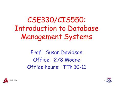 Fall 20021 CSE330/CIS550: Introduction to Database Management Systems Prof. Susan Davidson Office: 278 Moore Office hours: TTh 10-11.