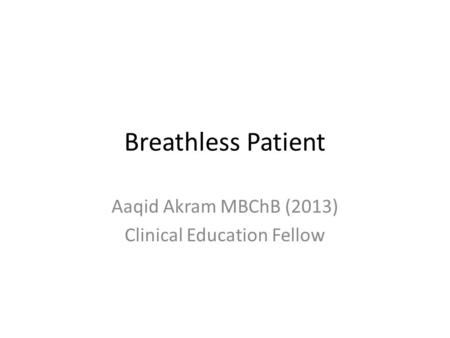 Breathless Patient Aaqid Akram MBChB (2013) Clinical Education Fellow.