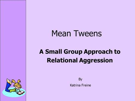 Mean Tweens A Small Group Approach to Relational Aggression By Katrina Freine.