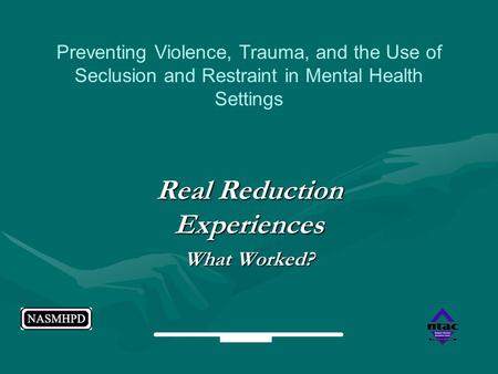 Real Reduction Experiences What Worked? Preventing Violence, Trauma, and the Use of Seclusion and Restraint in Mental Health Settings.