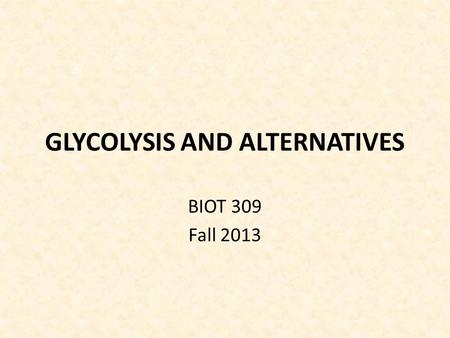 GLYCOLYSIS AND ALTERNATIVES BIOT 309 Fall 2013. GLYCOLYSIS AND ALTERNATIVES Bacteria use 3 different pathways to convert glucose to PGA (3-phosphoglycerate)