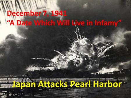 "Japan Attacks Pearl Harbor December 7, 1941 ""A Date Which Will Live in Infamy"""