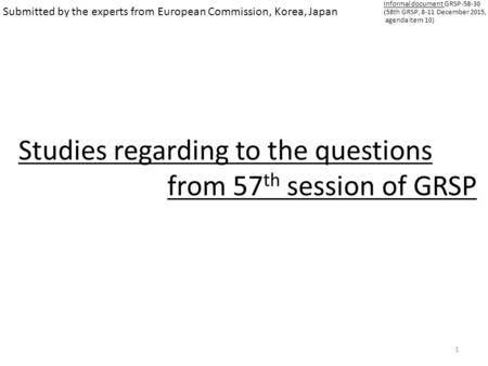 1 Submitted by the experts from European Commission, Korea, Japan Studies regarding to the questions from 57 th session of GRSP Informal document GRSP-58-30.