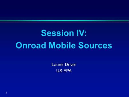 1 Session IV: Onroad Mobile Sources Laurel Driver US EPA.