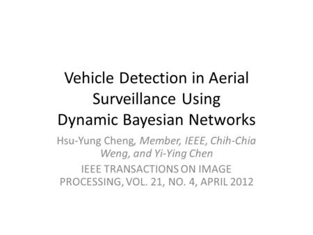 Vehicle Detection in Aerial Surveillance Using Dynamic Bayesian Networks Hsu-Yung Cheng, Member, IEEE, Chih-Chia Weng, and Yi-Ying Chen IEEE TRANSACTIONS.
