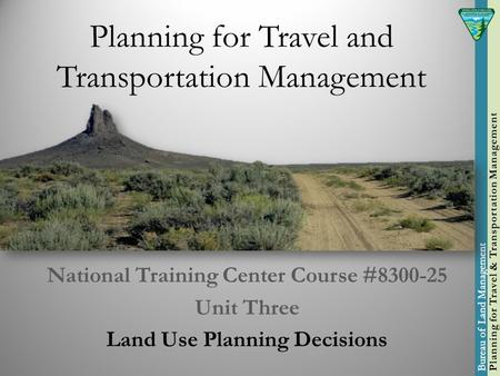Planning for Travel and Transportation Management National Training Center Course #8300-25 Unit Three Land Use Planning Decisions.