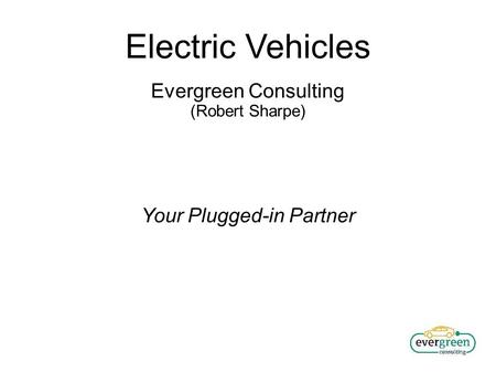 Electric Vehicles Evergreen Consulting (Robert Sharpe) Your Plugged-in Partner.