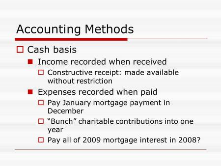 Accounting Methods  Cash basis Income recorded when received  Constructive receipt: made available without restriction Expenses recorded when paid 