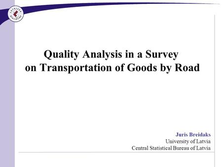 Quality Analysis in a Survey on Transportation of Goods by Road Juris Breidaks University of Latvia Central Statistical Bureau of Latvia.