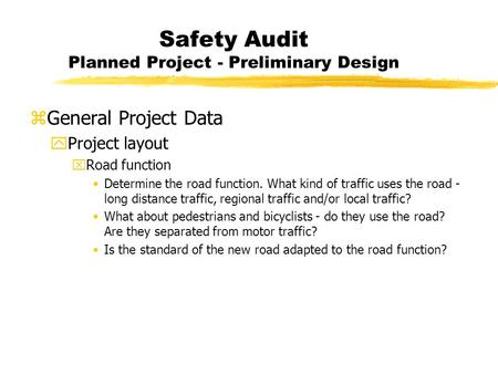 Safety Audit Planned Project - Preliminary Design zGeneral Project Data yProject layout xRoad function Determine the road function. What kind of traffic.
