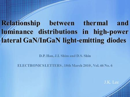 Relationship between thermal and luminance distributions in high-power lateral GaN/InGaN light-emitting diodes J.K. Lee D.P. Han, J.I. Shim and D.S. Shin.