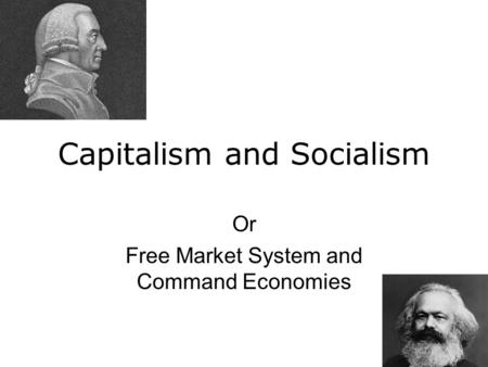 Capitalism and Socialism Or Free Market System and Command Economies.