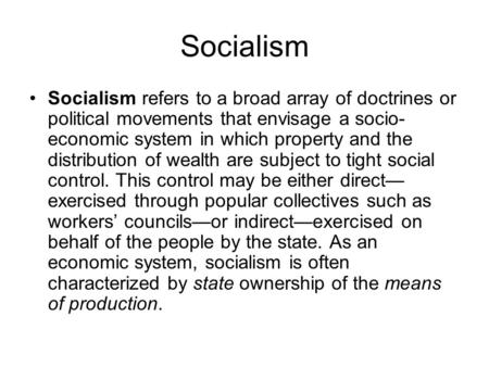 Socialism Socialism refers to a broad array of doctrines or political movements that envisage a socio- economic system in which property and the distribution.