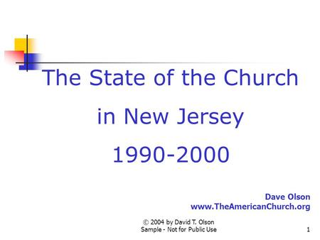 © 2004 by David T. Olson Sample - Not for Public Use1 The State of the Church in New Jersey 1990-2000 Dave Olson www.TheAmericanChurch.org.