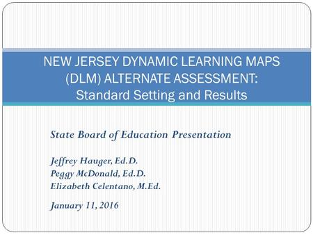 State Board of Education Presentation Jeffrey Hauger, Ed.D. Peggy McDonald, Ed.D. Elizabeth Celentano, M.Ed. January 11, 2016 NEW JERSEY DYNAMIC LEARNING.
