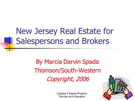 Chapter 4 Deeds-Property Transfer and Alienation1 New Jersey Real Estate for Salespersons and Brokers By Marcia Darvin Spada Thomson/South-Western Copyright,
